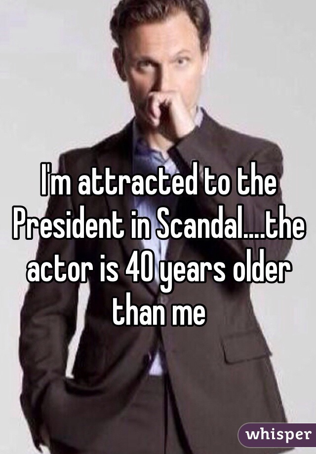 I'm attracted to the President in Scandal....the actor is 40 years older than me