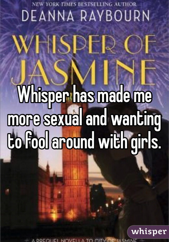 Whisper has made me more sexual and wanting to fool around with girls.
