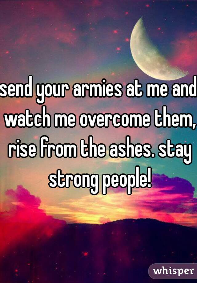 send your armies at me and watch me overcome them, rise from the ashes. stay strong people!