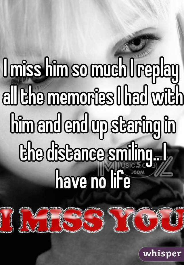 I miss him so much I replay all the memories I had with him and end up staring in the distance smiling.. I have no life
