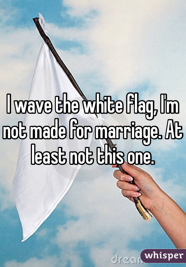 I wave the white flag, I'm not made for marriage. At least not this one.