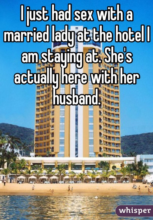 I just had sex with a married lady at the hotel I am staying at. She's actually here with her husband.