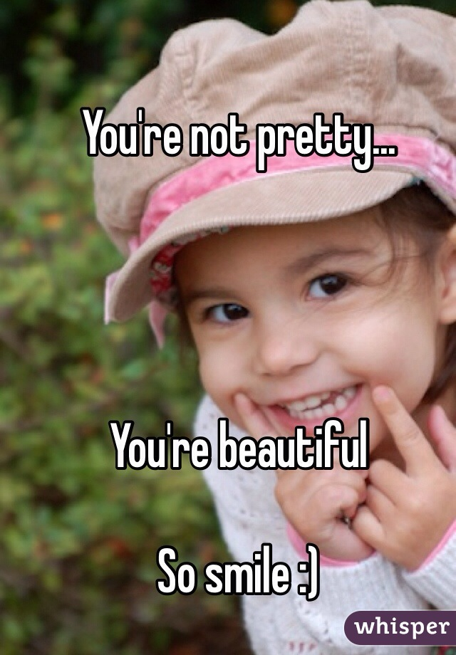 You're not pretty...     You're beautiful  So smile :)