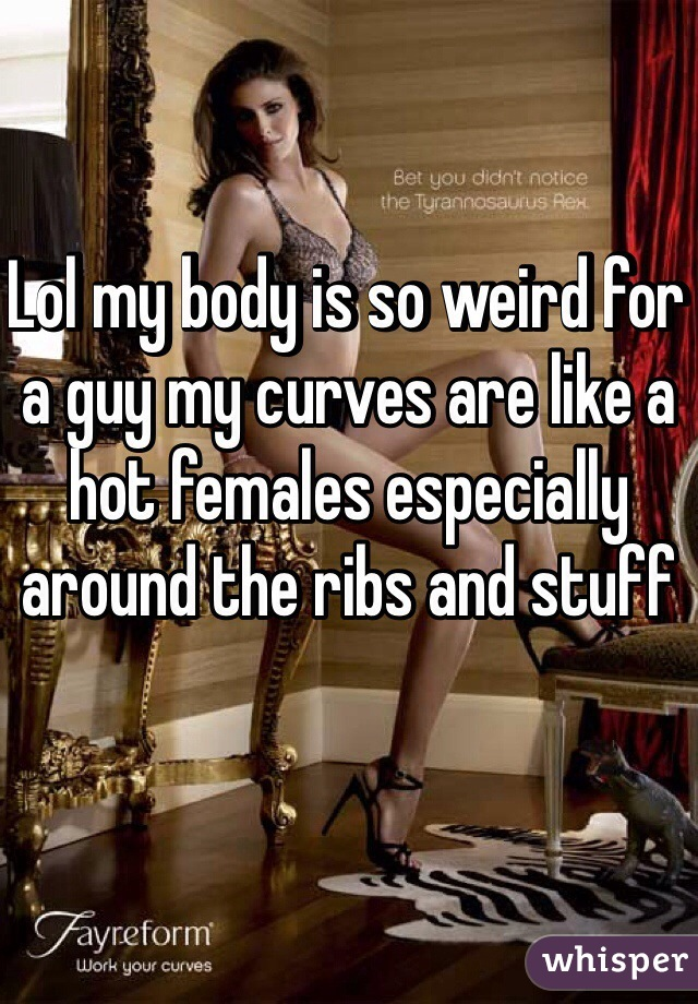 Lol my body is so weird for a guy my curves are like a hot females especially around the ribs and stuff