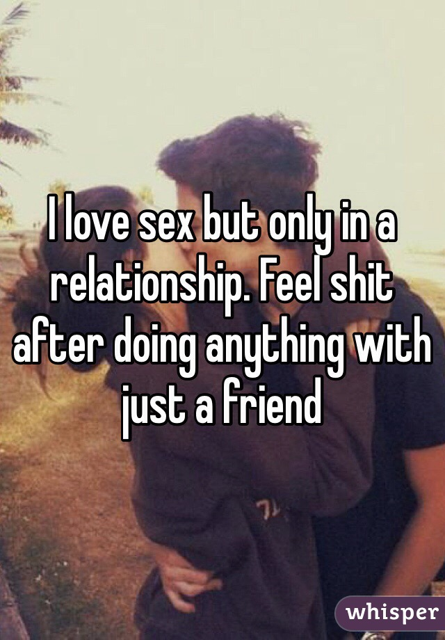 I love sex but only in a relationship. Feel shit after doing anything with just a friend