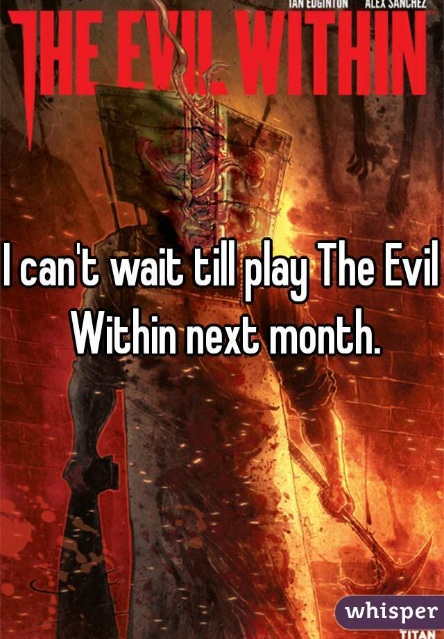 I can't wait till play The Evil Within next month.