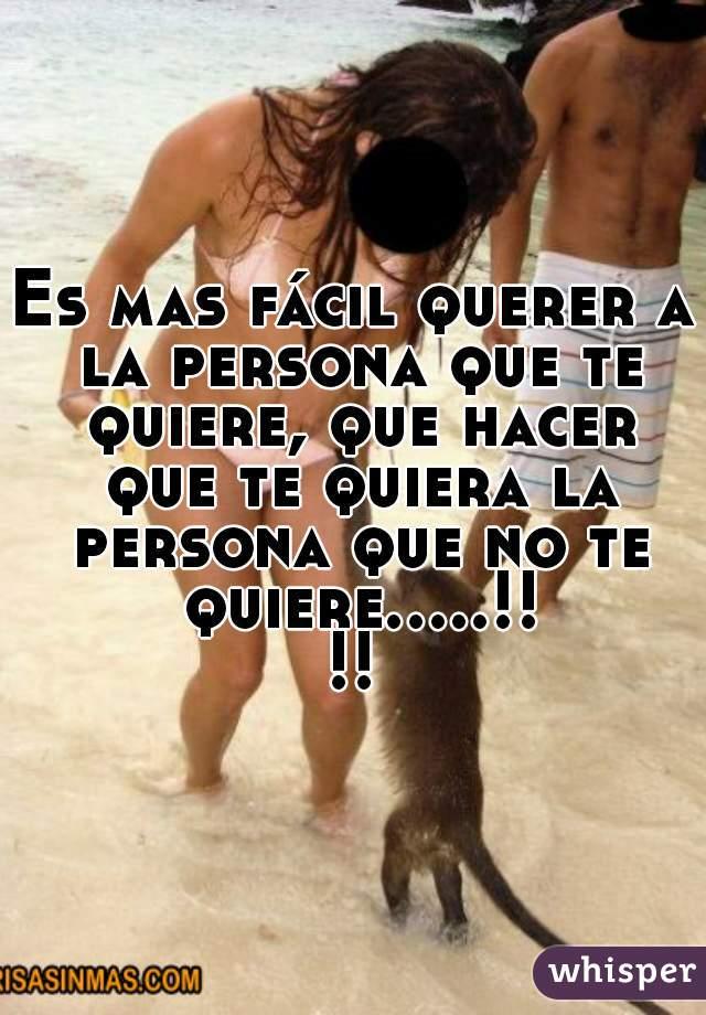 Es mas fácil querer a la persona que te quiere, que hacer que te quiera la persona que no te quiere.....!!!!