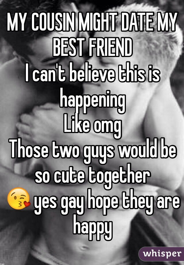MY COUSIN MIGHT DATE MY BEST FRIEND  I can't believe this is happening Like omg Those two guys would be so cute together 😘 yes gay hope they are happy