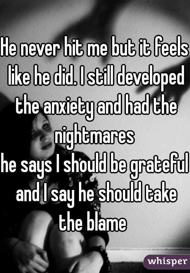 He never hit me but it feels like he did. I still developed the anxiety and had the nightmares   he says I should be grateful and I say he should take the blame