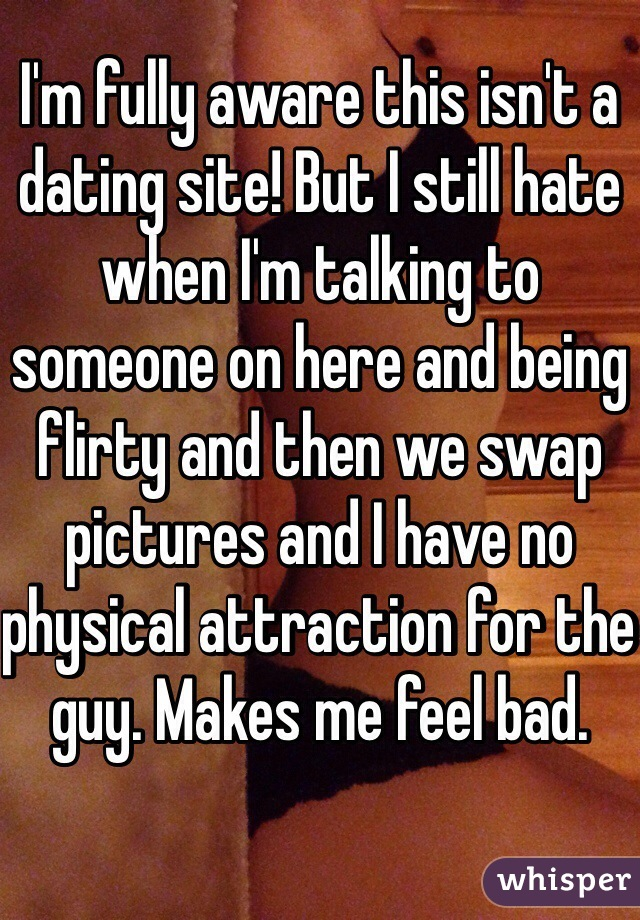 I'm fully aware this isn't a dating site! But I still hate when I'm talking to someone on here and being flirty and then we swap pictures and I have no physical attraction for the guy. Makes me feel bad.