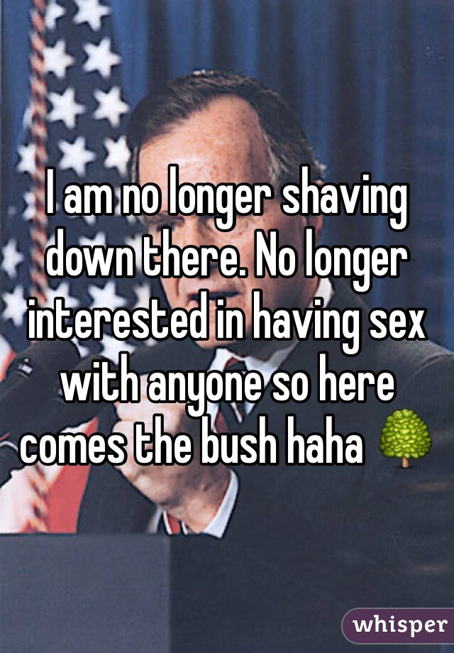 I am no longer shaving down there. No longer interested in having sex with anyone so here comes the bush haha 🌳