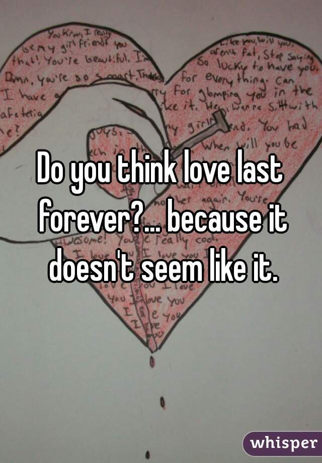 Do you think love last forever?... because it doesn't seem like it.