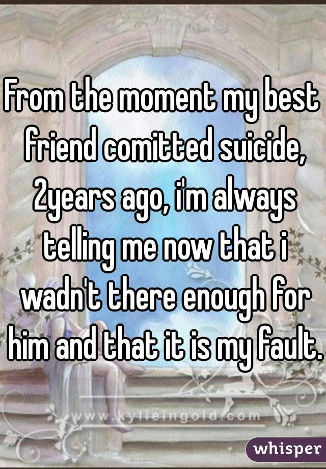 From the moment my best friend comitted suicide, 2years ago, i'm always telling me now that i wadn't there enough for him and that it is my fault.