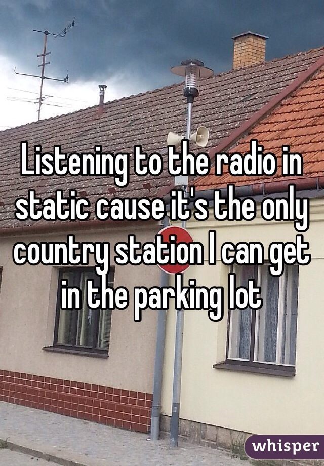 Listening to the radio in static cause it's the only country station I can get in the parking lot