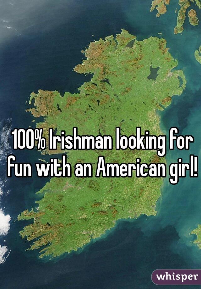 100% Irishman looking for fun with an American girl!