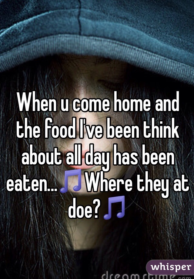 When u come home and the food I've been think about all day has been eaten...🎵Where they at doe?🎵