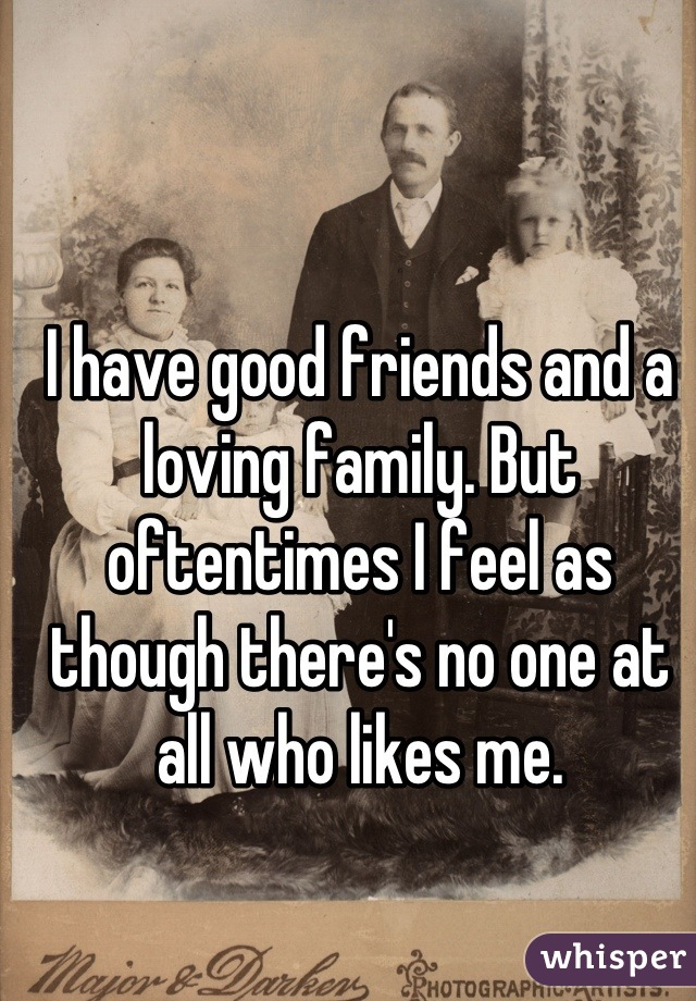 I have good friends and a loving family. But oftentimes I feel as though there's no one at all who likes me.