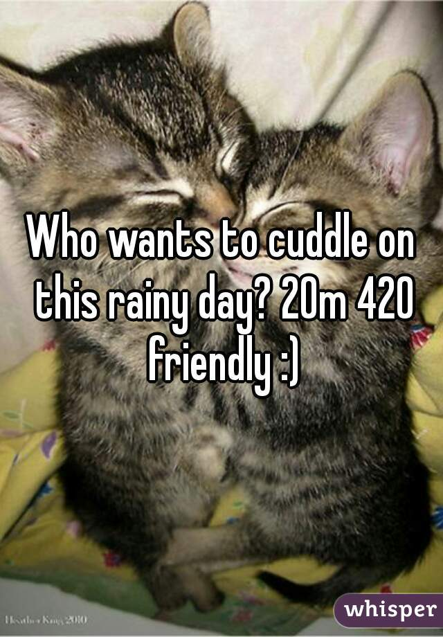 Who wants to cuddle on this rainy day? 20m 420 friendly :)