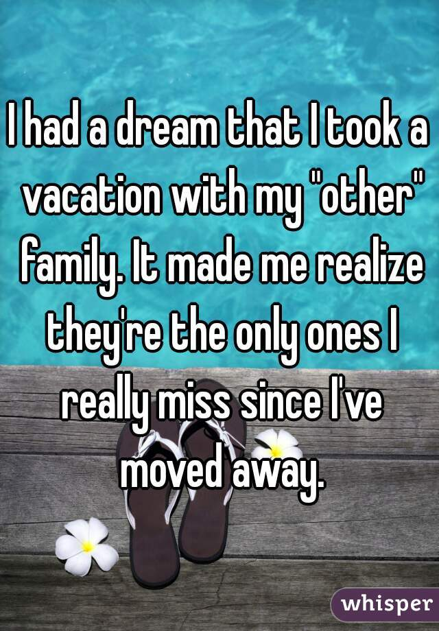 "I had a dream that I took a vacation with my ""other"" family. It made me realize they're the only ones I really miss since I've moved away."