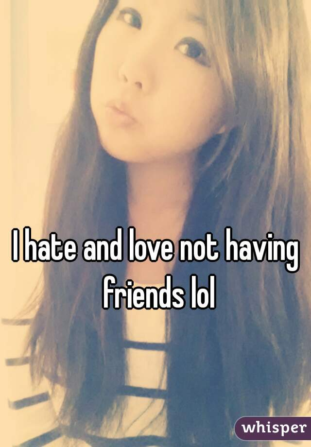 I hate and love not having friends lol