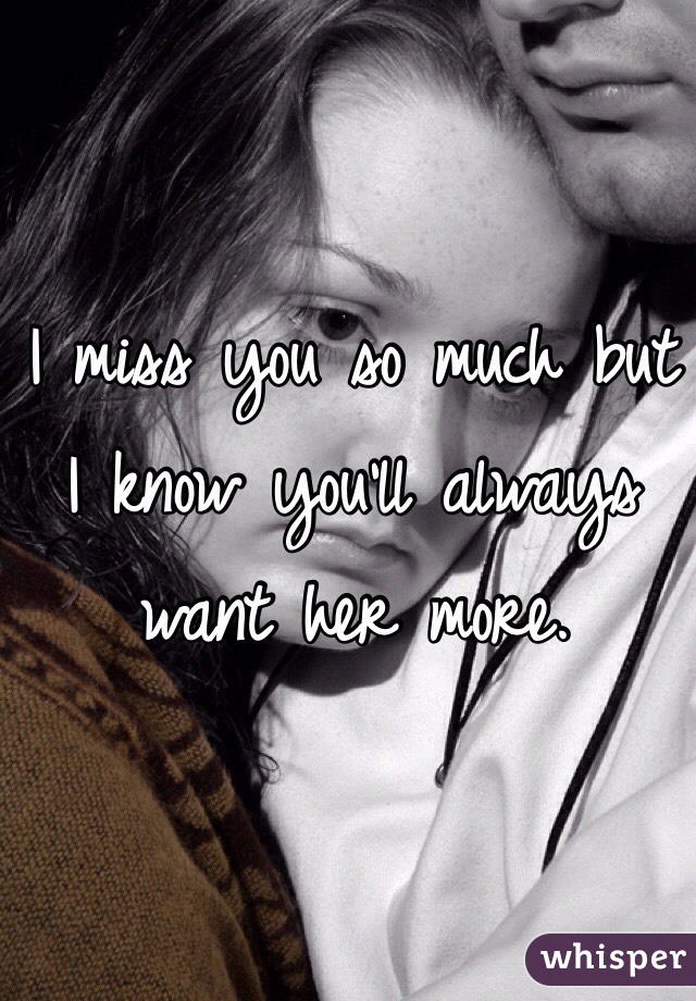 I miss you so much but I know you'll always want her more.
