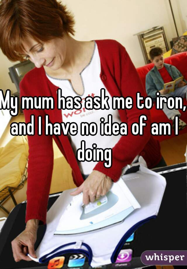 My mum has ask me to iron, and I have no idea of am I doing