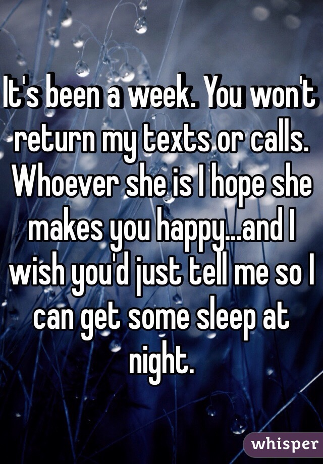 It's been a week. You won't return my texts or calls. Whoever she is I hope she makes you happy...and I wish you'd just tell me so I can get some sleep at night.
