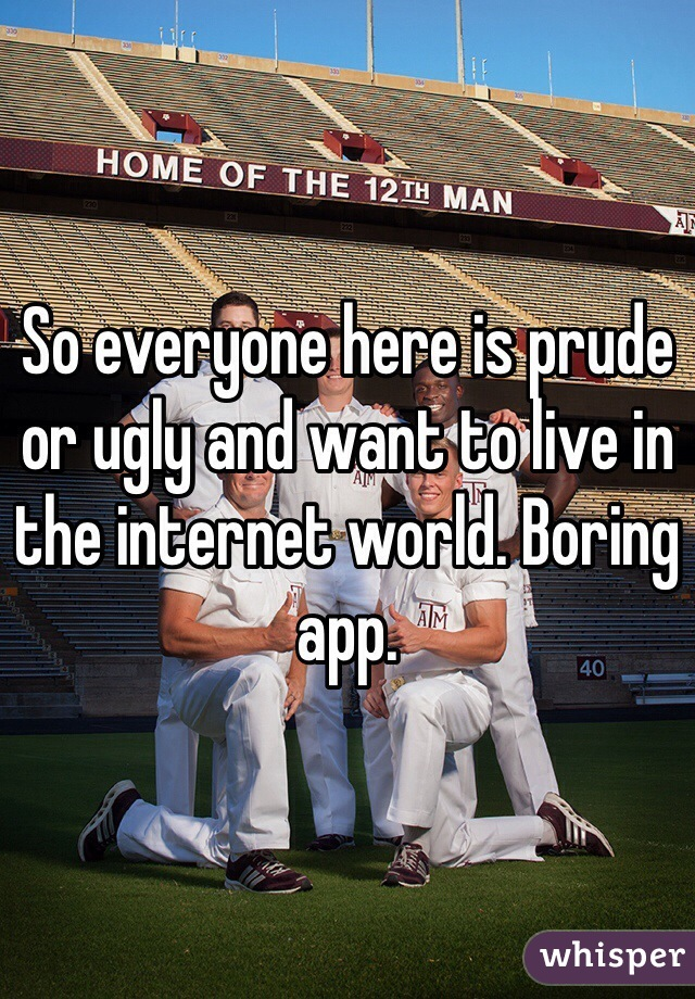 So everyone here is prude or ugly and want to live in the internet world. Boring app.