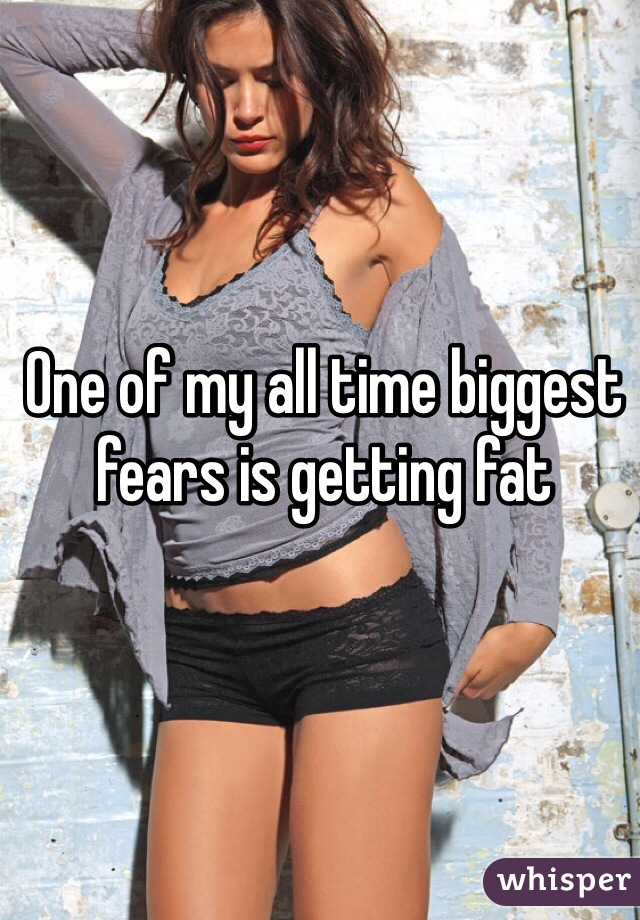 One of my all time biggest fears is getting fat