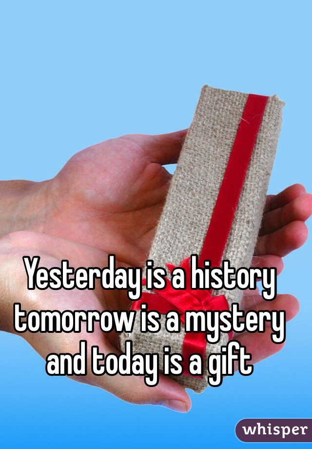 Yesterday is a history tomorrow is a mystery and today is a gift