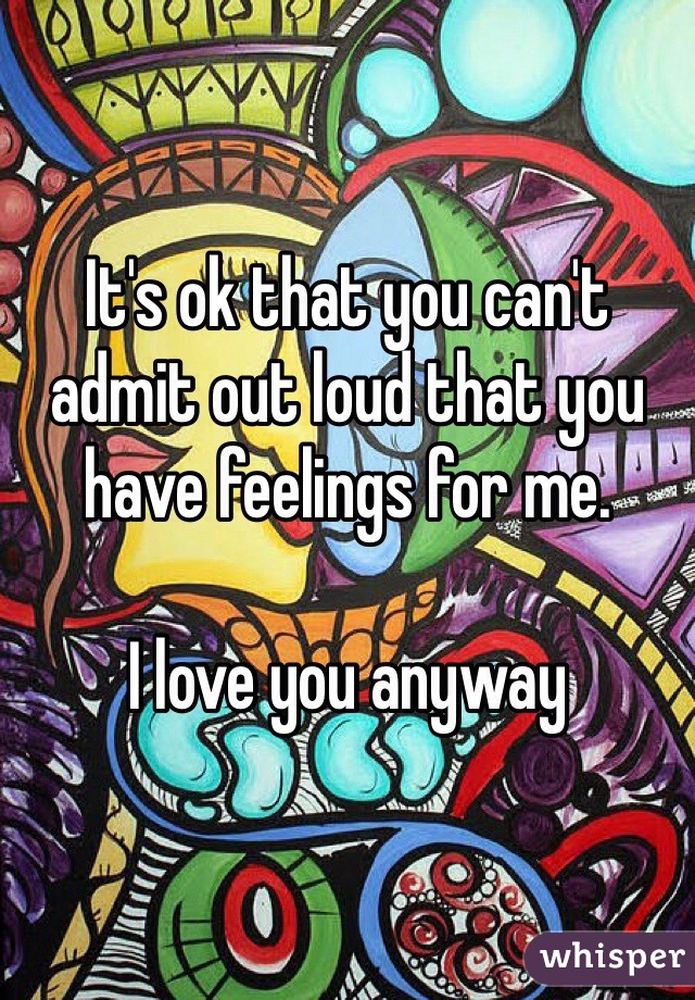 It's ok that you can't admit out loud that you have feelings for me.   I love you anyway