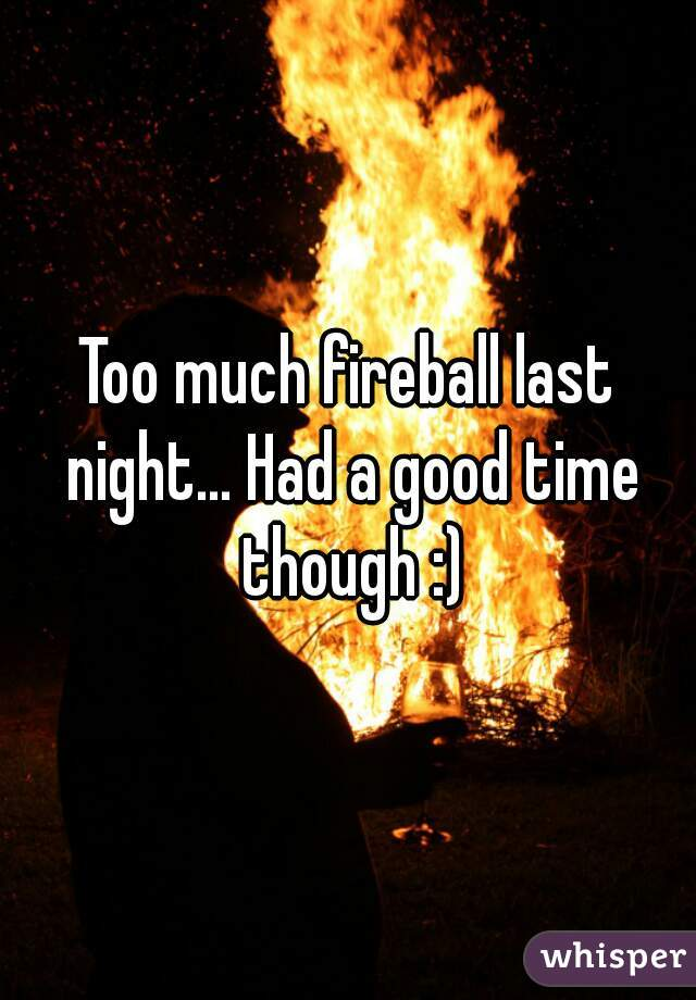 Too much fireball last night... Had a good time though :)