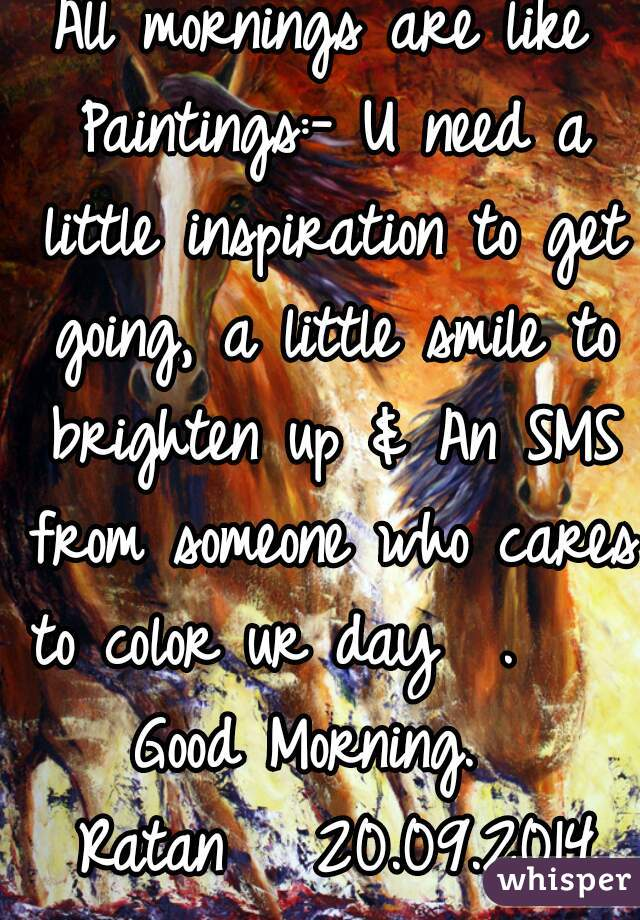 All mornings are like Paintings:- U need a little inspiration to get going, a little smile to brighten up & An SMS from someone who cares to color ur day… .      Good Morning.    Ratan   20.09.2014