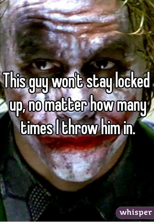 This guy won't stay locked up, no matter how many times I throw him in.