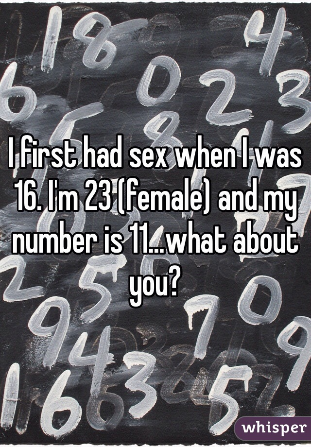 I first had sex when I was 16. I'm 23 (female) and my number is 11...what about you?