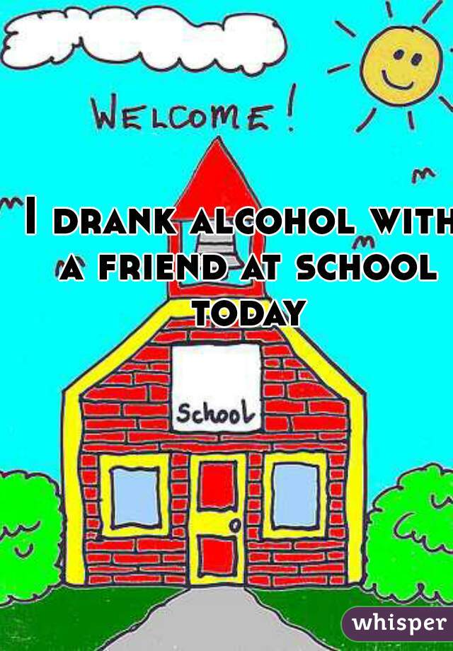 I drank alcohol with a friend at school today