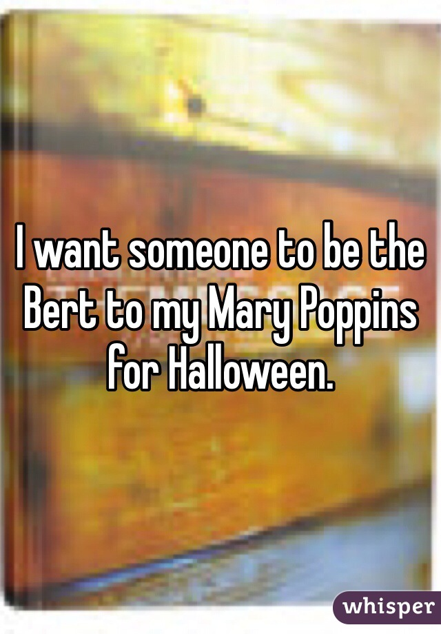 I want someone to be the Bert to my Mary Poppins for Halloween.