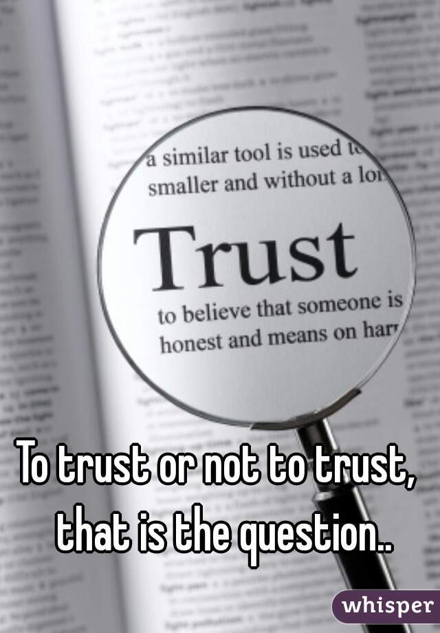 To trust or not to trust,  that is the question..