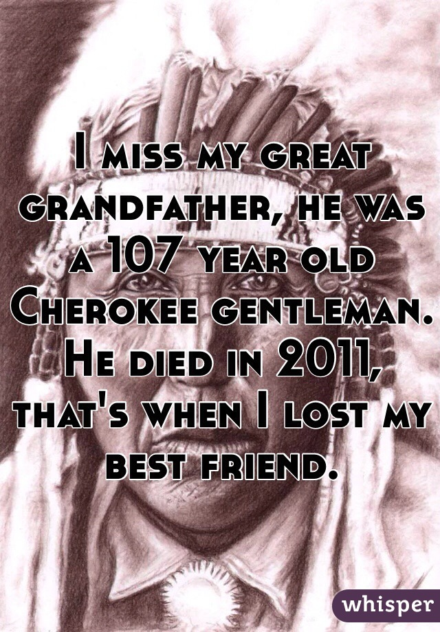 I miss my great grandfather, he was a 107 year old Cherokee gentleman. He died in 2011, that's when I lost my best friend.