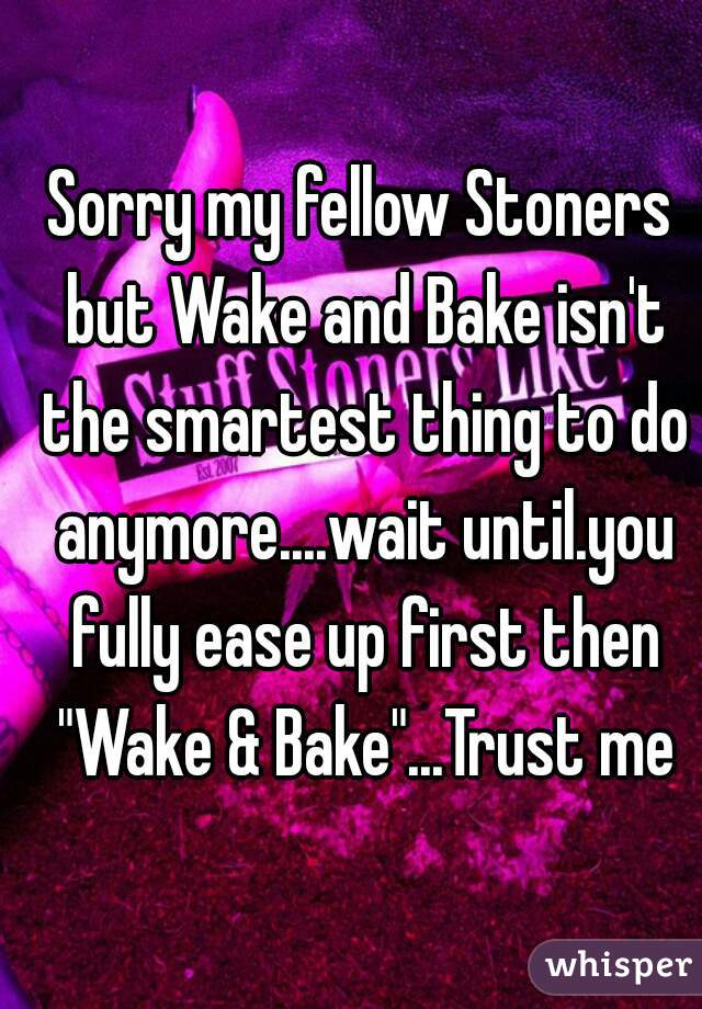 """Sorry my fellow Stoners but Wake and Bake isn't the smartest thing to do anymore....wait until.you fully ease up first then """"Wake & Bake""""...Trust me"""