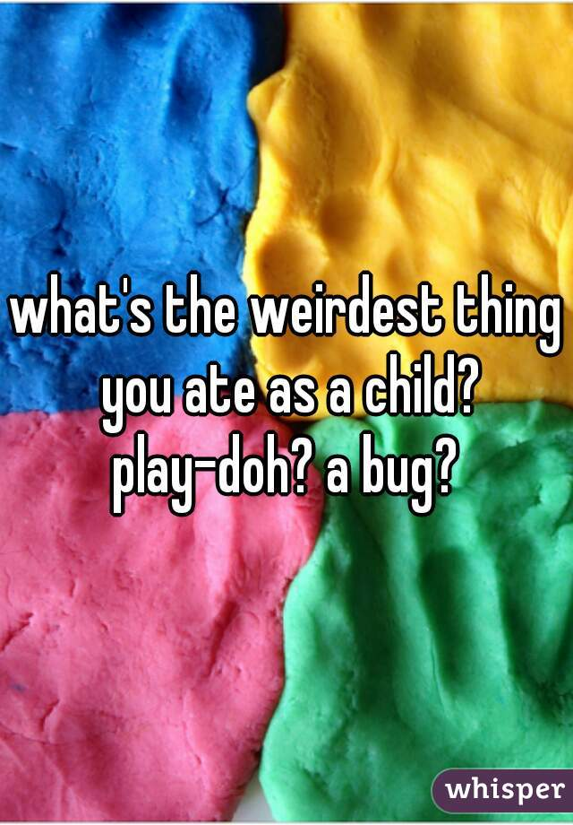 what's the weirdest thing you ate as a child? play-doh? a bug?