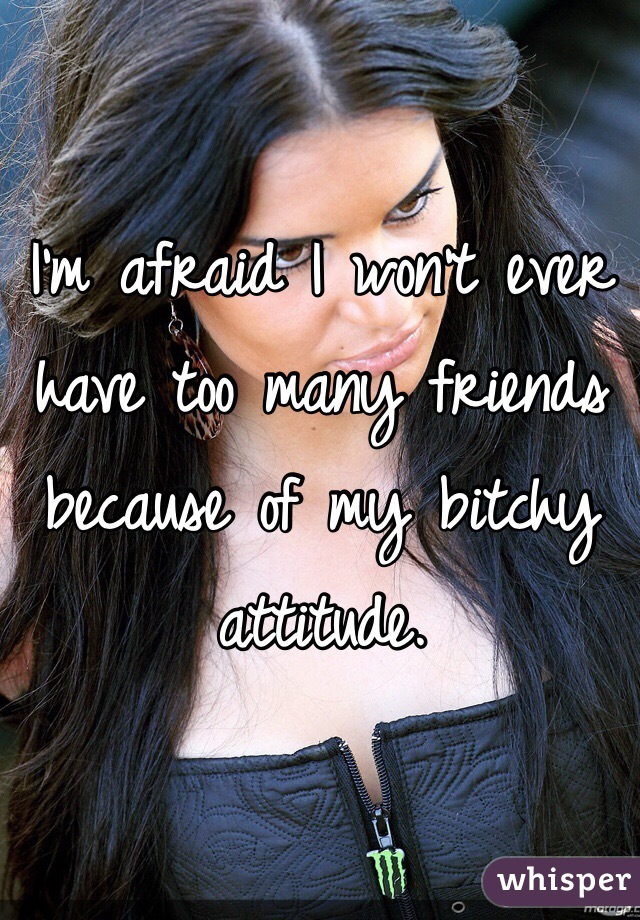 I'm afraid I won't ever have too many friends because of my bitchy attitude.