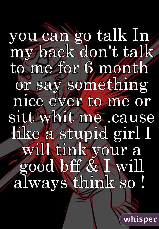 you can go talk In my back don't talk to me for 6 month  or say something nice ever to me or sitt whit me .cause like a stupid girl I will tink your a good bff & I will always think so !