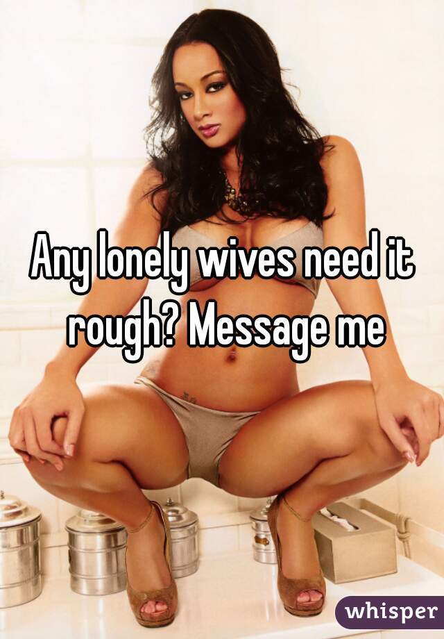 Any lonely wives need it rough? Message me