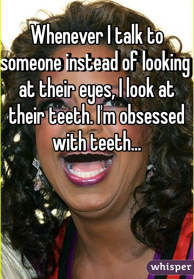 Whenever I talk to someone instead of looking at their eyes, I look at their teeth. I'm obsessed with teeth...