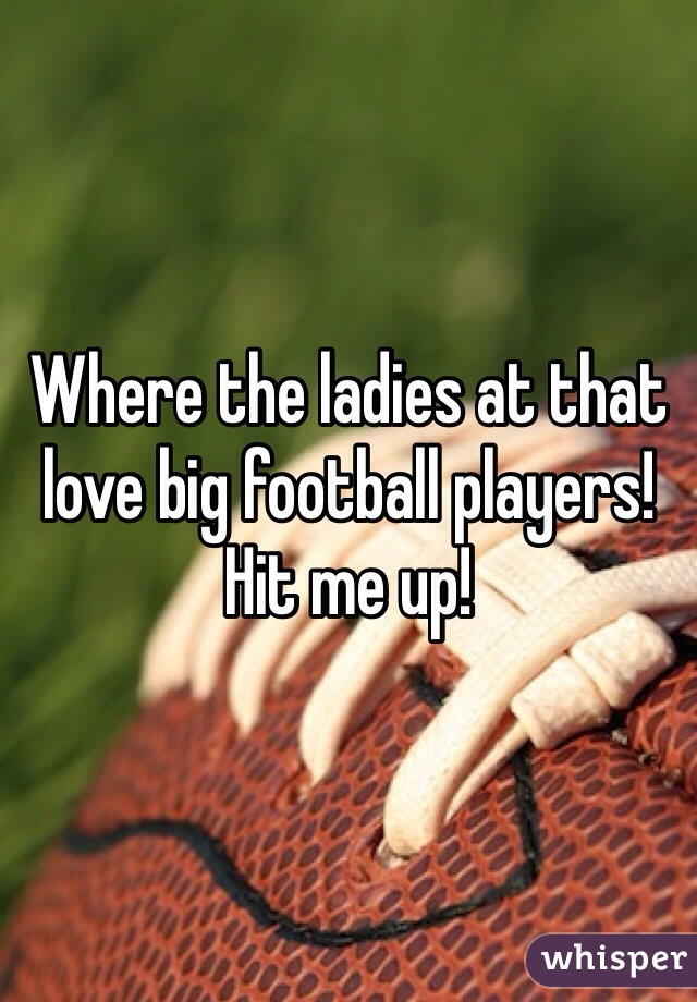 Where the ladies at that love big football players! Hit me up!