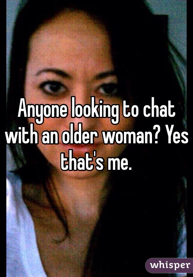 Anyone looking to chat with an older woman? Yes that's me.