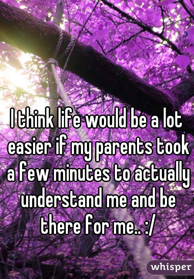 I think life would be a lot easier if my parents took a few minutes to actually understand me and be there for me.. :/