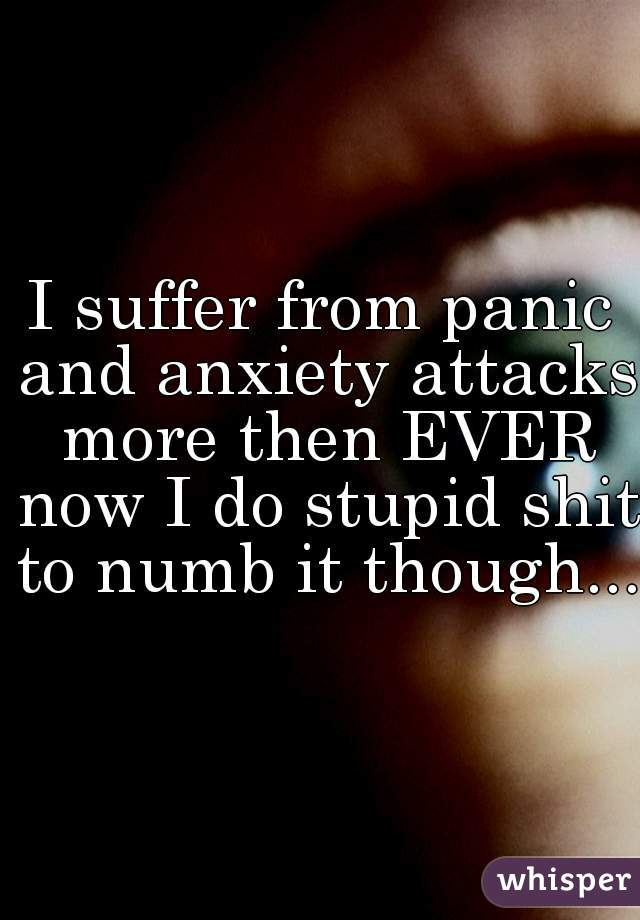 I suffer from panic and anxiety attacks more then EVER now I do stupid shit to numb it though...