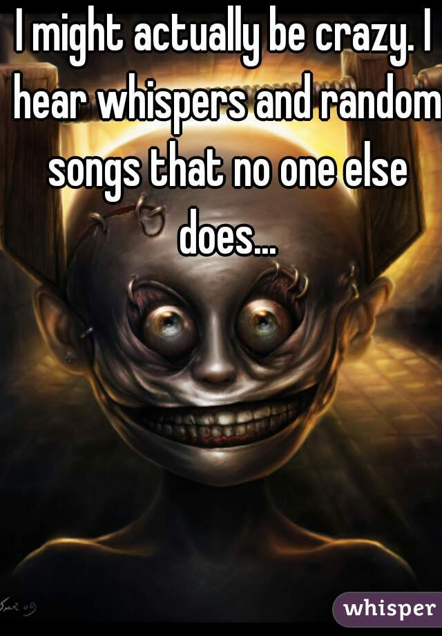 I might actually be crazy. I hear whispers and random songs that no one else does...